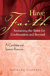 Have Faith - A Candidate and Sponsor Resource: Sustaining the Spirit for Confirmation & Beyond