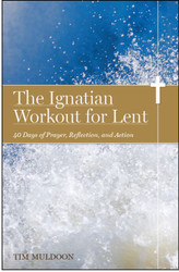 The Ignatian Workout for Lent: 40 Days of Prayer, Reflection, and Action