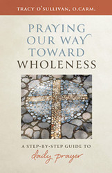 Praying Our Way Toward Wholeness: A Step by Step Guide to Daily Prayer