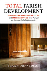 Total Parish Development: Understanding, Organizing and Implementing Your Plan for an Engaged Catholic Community