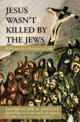 Jesus Wasn't Killed by the Jews: Reflections for Christians in Lent