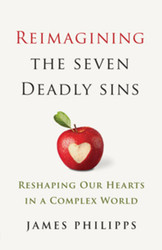 Reimagining the Seven Deadly Sins: Reshaping Our Hearts in a Complex World