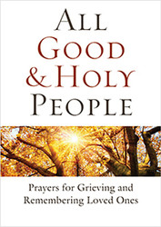 All Good and Holy People: Prayers for Grieving and Remembering Loved Ones