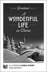 Our Greatest Gift - (It's) A Wonderful Life In Christ Advent - Leader Guide (Booklet): A 4-Session Bible Study for Advent