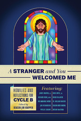 A Stranger and You Welcomed Me: Homilies and Reflections for Cycle B