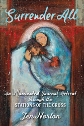 Surrender All: An Illuminated Journal Retreat through the Stations of the Cross