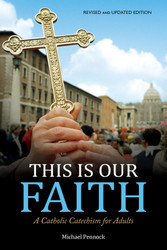This Is Our Faith (Revised and Updated Edition): A Catholic Catechism for Adults