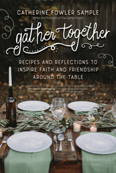 Gather Together: Recipes and Reflections to Inspire Faith and Friendship around the Table
