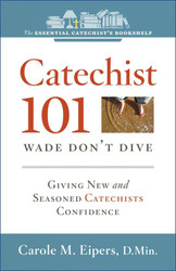 [Essential Catechist's Bookshelf series] Catechist 101: Wade, Don't Dive: Giving New and Seasoned Catechists Confidence