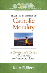 [Essential Catechist's Bookshelf series] Teaching the Basics of Catholic Morality: A Catechist's Guide to Fostering the Virtuous Life