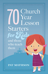 70 Church Year Lesson Starters for Kids: and Those who Teach Them