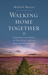 Walking Home Together: Spiritual Guidance and Practical Advice for End of Life