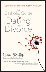 The Catholic Guide to Dating After Divorce: Cultivating the Five Qualities That Free You to Love