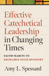 Effective Catechetical Leadership in Changing Times (Booklet): Faith-Habits to Recharge Your Ministry
