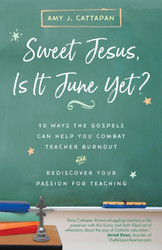 Sweet Jesus, Is It June Yet?: 10 Ways the Gospels Can Help You Combat Teacher Burnout and Rediscover Your Passion for Teaching