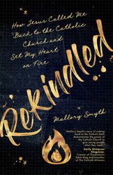 Rekindled: How Jesus Called Me Back to the Catholic Church and Set My Heart on Fire