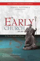 The Early Church (33–313): St. Peter, the Apostles, and Martyrs