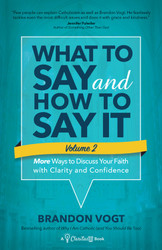 What to Say and How to Say It, Volume II: More Ways to Discuss Your Faith with Clarity and Confidence
