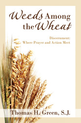 Weeds Among the Wheat: Discernment: Where Prayer and Action Meet