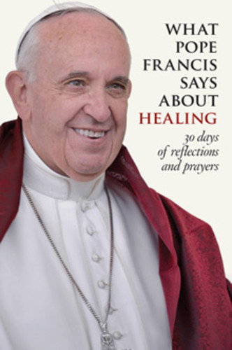 [What Pope Francis Says series] What Pope Francis Says About Healing (Booklet): 30 Days of Reflections and Prayers