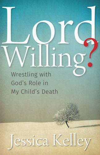 Lord Willing?: Wrestling with God's Role in My Child's Death