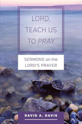 Lord, Teach Us To Pray: Sermons on The Lord's Prayer