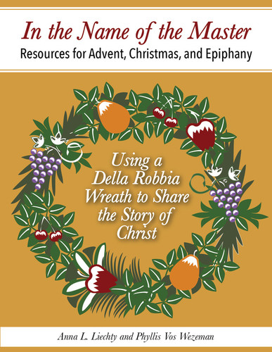[Seasons by Step series] In the Name of the Master (eResource): Teaching Advent, Christmas, and Epiphany through a Della Robbia Wreath