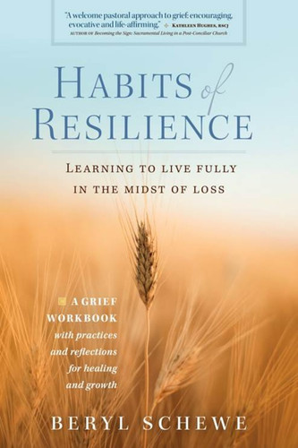 Habits of Resilience: Learning to Live Fully in the Midst of Loss: A Grief Workbook