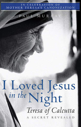 I Loved Jesus in the Night: Teresa of Calcutta, A Secret Revealed