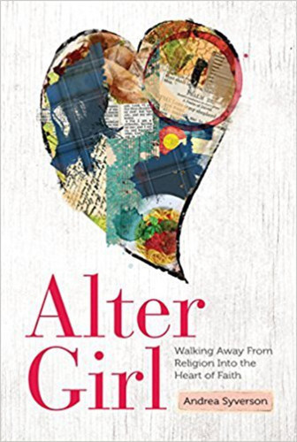 Alter Girl: Walking Away from Religion into the Heart of Faith