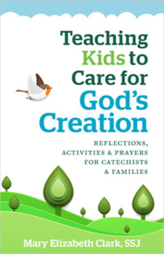 Teaching Kids to Care for God's Creation: Reflections, Activities and Prayers for Catechists and Families