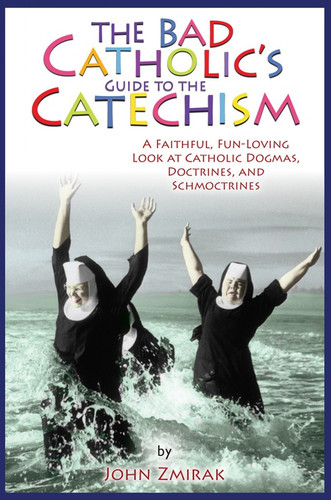 [Bad Catholic's Guides] The Bad Catholic's Guide to the Catechism: A Faithful, Fun-Loving Look at Catholic Dogmas, Doctrines, and Schmoctrines