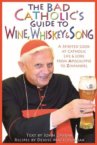 [Bad Catholic's Guides] The Bad Catholic's Guide to Wine, Whiskey, & Song: A Spirited Look at Catholic Life & Lore from the Apocalypse to Zinfandel