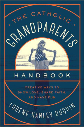 The Catholic Grandparents Handbook: Creative Ways to Show Love, Share Faith, and Have Fun