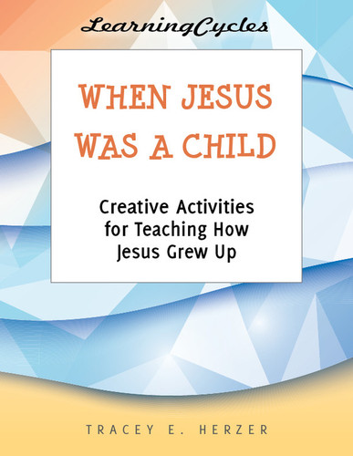 [LearningCycles series] When Jesus Was a Child (eResource): Creative Activities for Teaching How Jesus Grew Up