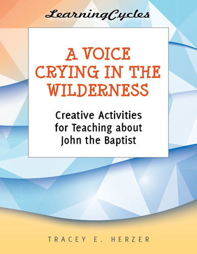 [LearningCycles series] A Voice Crying in the Wilderness (eResource): Creative Activities for Teaching about John the Baptist