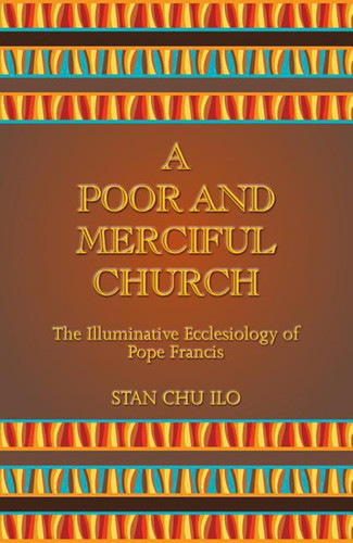 A Poor and Merciful Church: The Illuminative Ecclesiology of Pope Francis