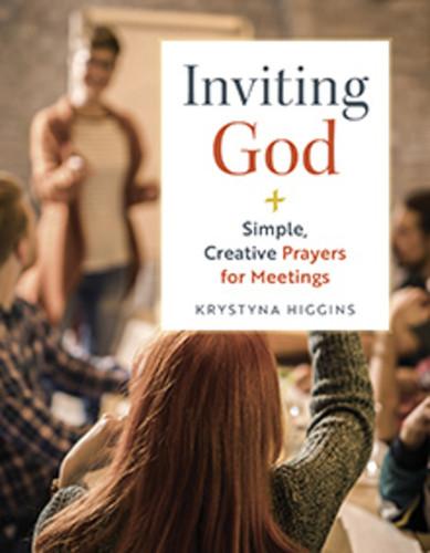 Inviting God: Simple, Creative Prayers for Meetings