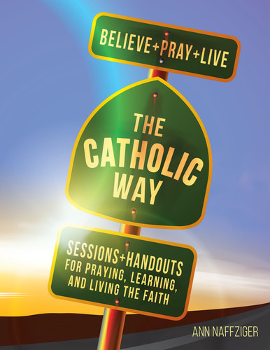 [The Catholic Way] The Catholic Way - Believe + Pray + Live (Paperback) (Paperback + eResource): Sessions + Handouts for Praying, Learning, and Living the Faith