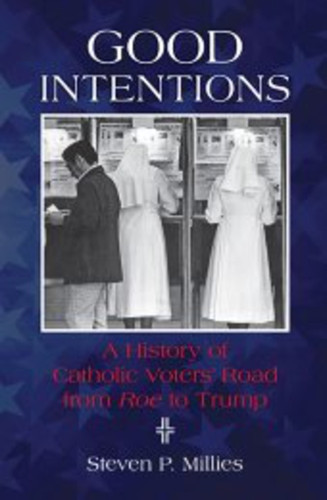 Good Intentions: A History of Catholic Voters' Road from Roe to Trump