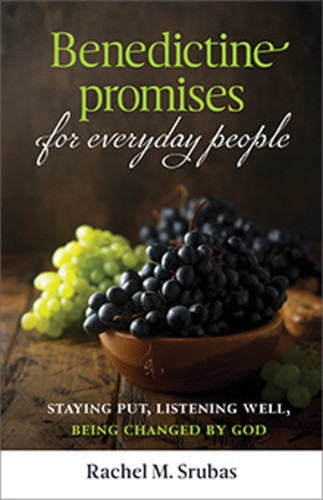 Benedictine Promises for Everyday People: Staying Put, Listening Well, Being Changed by God