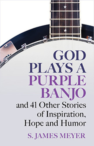 God Plays a Purple Banjo: and 41 Other Stories of Inspiration, Hope, and Humor