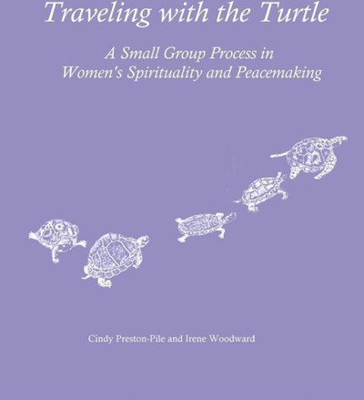 Traveling with the Turtle: A Small Group Process in Women's Spirituality and Peacemaking
