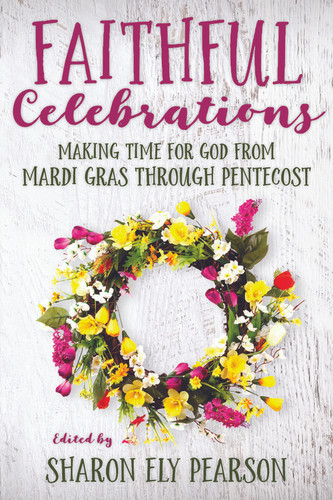 [Faithful Celebrations series] Faithful Celebrations - Mardi Gras through Pentecost: Making Time for God from Mardi Gras through Pentecost