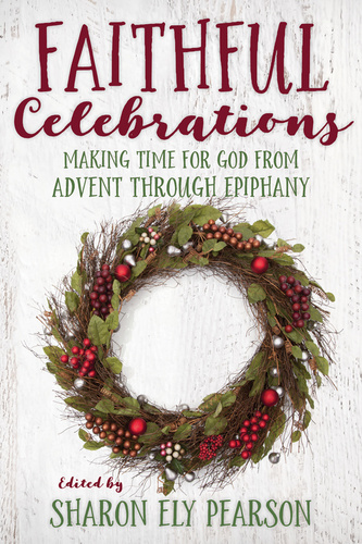 [Faithful Celebrations series] Faithful Celebrations - Advent through Epiphany: Making Time for God from Advent through Epiphany