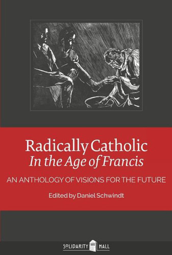Radically Catholic in the Age of Francis: An Anthology of Visions for the Future