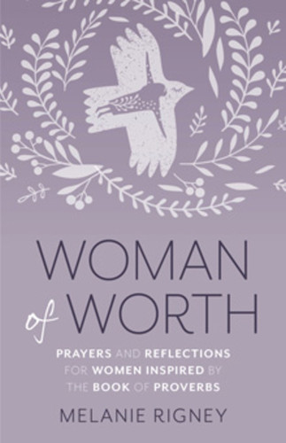 Woman of Worth: Prayers and Reflections for Women Inspired by the Book of Proverbs