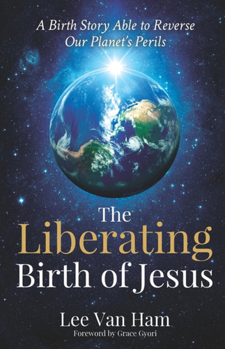 The Liberating Birth of Jesus: A Birth Story Able to Reverse Our Planet's Perils