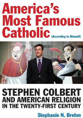 America's Most Famous Catholic (According to Himself): Stephen Colbert and American Religion in the Twenty-First Century (Catholic Practice in North America)