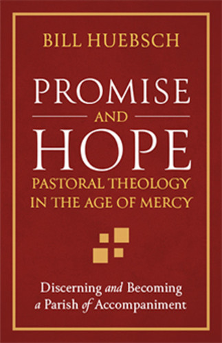 Promise and Hope - Pastoral Theology in the Age of Mercy: Discerning and Becoming a Parish of Accompaniment